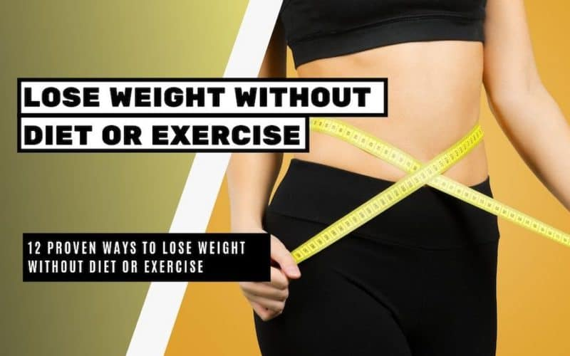 12 Proven Ways to Lose Weight without Diet or Exercise